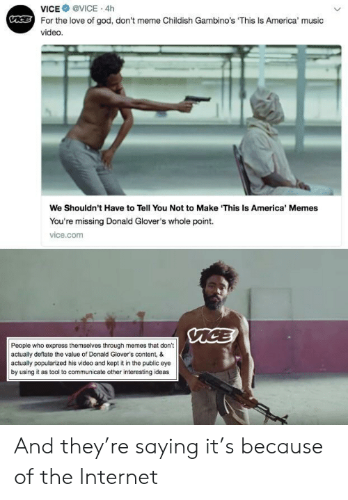 deflate: VICE @VICE . 4h  For the love of god, don't meme Childish Gambino's This Is America' music  video  We Shouldn't Have to Tell You Not to Make 'This Is America' Memes  You're missing Donald Glover's whole point.  vice.com  People who express themselves through memes that don't  actually deflate the value of Donald Glover's content, &  actually popularized his video and kept it in the public eye  by using it as tool to communicate other interesting ideas And they're saying it's because of the Internet