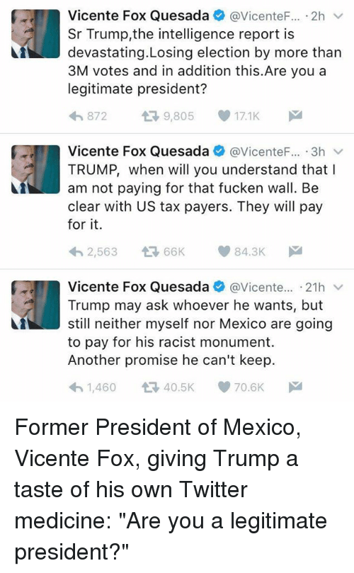 """Memes, Taxes, and Mexico: Vicente Fox Quesada  @Vicente F... 2h  v  Sr Trump the intelligence report is  Ai devastating Losing election by more than  3M votes and in addition this.Are you a  legitimate president?  872  t 9,805  17.1K  Vicente Fox Quesada  Vicente 3h v  TRUMP, when will you understand that I  am not paying for that fucken wall. Be  clear with US tax payers. They will pay  for it.  84.3K  2,563  66K  Vicente Fox Quesada  @Vicente  21h v  Trump may ask whoever he wants, but  still neither myself nor Mexico are going  to pay for his racist monument.  Another promise he can't keep.  70.6K  40.5K  1,460 Former President of Mexico, Vicente Fox, giving Trump a taste of his own Twitter medicine: """"Are you a legitimate president?"""""""