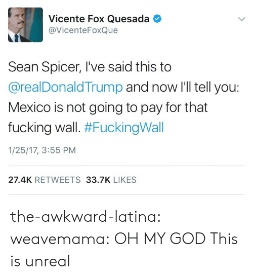 unreal: Vicente Fox Quesada  @VicenteFoxQue  Sean Spicer, I've said this to  @realDonaldTrump and now I'll tell you:  Mexico is not going to pay for that  fucking wall. #FuckingWall  1/25/17, 3:55 PM  27.4K RETWEETS 33.7K LIKES the-awkward-latina:  weavemama:  OH MY GOD  This is unreal