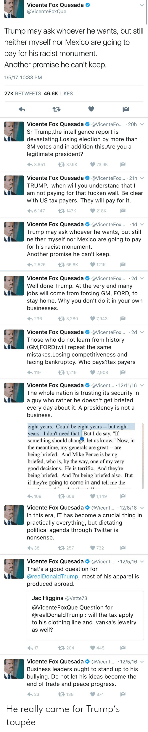 """toupee: Vicente Fox Quesada .  @VicenteFoxQue  Trump may ask whoever he wants, but still  neither myself nor Mexico are going to  pay for his racist monument.  Another promise he can't keep.  1/5/17, 10:33 PM  27K RETWEETS 46.6K LIKES   Vicente Fox Quesada @VicenteFo.... 20h  Sr Trump,the intelligence report is  devastating.Losing election by more than  3M votes and in addition this.Are you a  legitimate president?  3,851  37.9K73.9K  Vicente Fox Quesada。@VicenteFox.. . 21 h ﹀  TRUMP, when will you understand that l  am not paying for that fucken wall. Be clear  with US tax payers. They will pay for it  6,147  다 147K  218K  Vicente Fox Quesada @VicenteFox...-1d ﹀  Trump may ask whoever he wants, but still  neither myself nor Mexico are going to pay  for his racist monument  Another promise he can't keep  わ2,526 656K ·121K   Vicente Fox Quesada @VicenteFox.. ·2d ﹀  Well done Trump. At the very end many  jobs will come from forcing GM, FORD, to  stay home. Why you don't do it in your own  businesses  236  3,280  ·7,943  Vicente Fox Quesada @VicenteFox.. . 2d  Those who do not learn from history  (GM,FORD)will repeat the same  mistakes.Losing competitiveness and  facing bankruptcy. Who pays?tax payers  119  1,219  2,908   Vicente Fox QuesadaVicent... 12/11/16  The whole nation is trusting its security in  a guy who rather he doesn't get briefed  every day about it. A presidency is not a  business  eight years. Could be eight years -- but eight  years. I don't need that.But I do say, """"If  something should change, let us know."""" Now, in  the meantime, my generals are great are  being briefed. And Mike Pence is being  briefed, who is, by the way, one of my very  good decisions. He is terrific. And they're  being briefed. And I'm being briefed also. But  if they're going to come in and tell me the  41.  109  608  1,149   Vicente Fox Quesada@Vicent... 12/6/16  In this era, IT has become a crucial thing in  practically everything, but dictating  political agenda through Twitt"""
