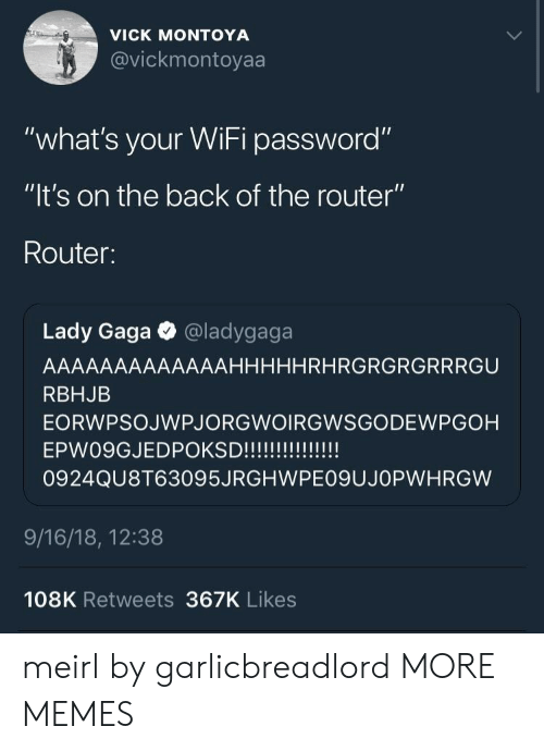 "Lady Gaga: VICK MONTOYA  @vickmontoyaa  VIC  ""what's your WiFi password""  ""lt's on the back of the router""  Router:  Lady Gaga @ladygaga  AAAAAAAAAAAAAHHHHHRHRGRGRGRRRGU  RBHJB  EORWPSOJWPJORGWOIRGWSGODEWPGOH  0924QU8T63095JRGHWPE09UJOPWHRGW  9/16/18, 12:38  108K Retweets 367K Likes meirl by garlicbreadlord MORE MEMES"