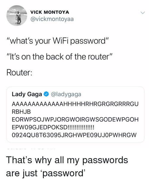 "Router: VICK MONTOYA  @vickmontoyaa  ""what's your WiFi password""  ""It's on the back of the router""  Router:  Lady Gaga @ladygaga  AAAAAAAAAAAAAHHHHHRHRGRGRGRRRGU  RBHJB  EORWPSOJWPJORGWOIRGWSGODEWPGOH  0924QU8T63095JRGHWPE09UJOPWHRGW That's why all my passwords are just 'password'"