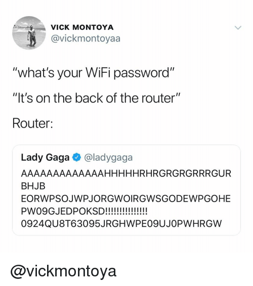 "Router: VICK MONTOYA  @vickmontoyaa  what's your WiFi password""  ""It's on the back of the router""  Router:  Lady Gaga @ladygaga  AAAAAAAAAAAAAHHHHHRHRGRGRGRRRGUR  BHJB  EORWPSOJWPJORGWOIRGWSGODEWPGOHE  0924QU8T63095JRGHWPEO9UJOPWHRGW @vickmontoya"