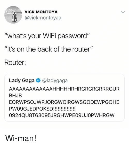 "Router: VICK MONTOYA  @vickmontoyaa  ""what's your WiFi password""  ""It's on the back of the router""  Router:  Lady Gaga @ladygaga  AAAAAAAAAAAAAHHHHHRHRGRGRGRRRGUR  BHJB  EORWPSOJWPJORGWOIRGWSGODEWPGOHE  0924QU8T63095JRGHWPEO9UJOPWHRGW Wi-man!"