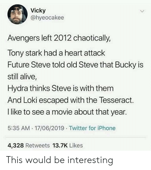 loki: Vicky  @hyeocakee  Avengers left 2012 chaotically,  Tony stark had a heart attack  Future Steve told old Steve that Bucky is  still alive,  Hydra thinks Steve is with them  And Loki escaped with the Tesseract.  I like to see a movie about that year.  5:35 AM 17/06/2019 Twitter for iPhone  4,328 Retweets 13.7K Likes This would be interesting