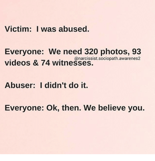 Narcissist: Victim: I was abused.  Everyone: We need 320 photos, 93  videos & 74 witnesses.  @narcissist.sociopath.awarenes2  Abuser: I didn't do it.  Everyone: Ok, then. We believe you.