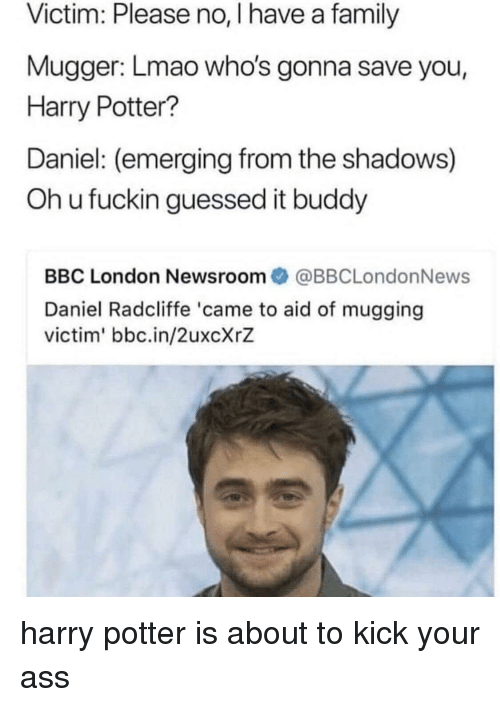 Kick Your Ass: Victim: Please no, I have a family  Mugger: Lmao who's gonna save you,  Harry Potter?  Daniel: (emerging from the shadows)  Oh u fuckin guessed it buddy  BBC London Newsroom@BBCLondonNews  Daniel Radcliffe 'came to aid of mugging  victim' bbc.in/2uxcXrZ harry potter is about to kick your ass