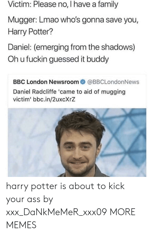 Kick Your Ass: Victim: Please no, I have a family  Mugger: Lmao who's gonna save you,  Harry Potter?  Daniel: (emerging from the shadows)  Oh u fuckin guessed it buddy  BBC London Newsroom@BBCLondonNews  Daniel Radcliffe 'came to aid of mugging  victim' bbc.in/2uxcXrZ harry potter is about to kick your ass by xxx_DaNkMeMeR_xxx09 MORE MEMES