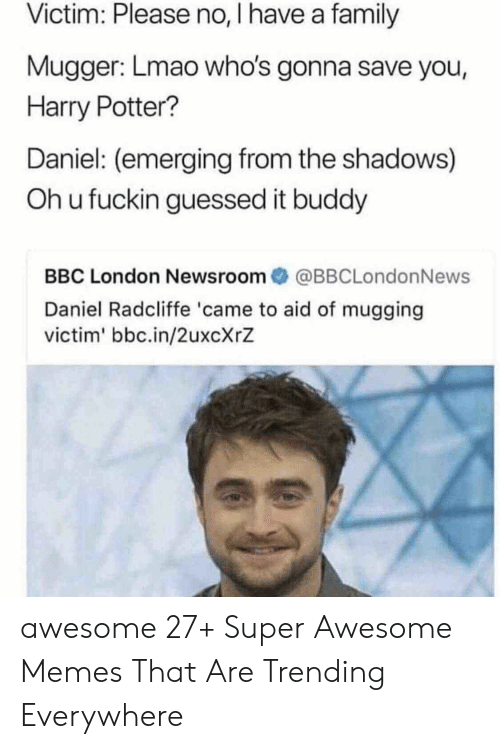 Daniel Radcliffe: Victim: Please no, I have a family  Mugger: Lmao who's gonna save you,  Harry Potter?  Daniel: (emerging from the shadows)  Oh u fuckin guessed it buddy  BBC London Newsroom傘@BBCLondonNews  Daniel Radcliffe 'came to aid of mugging  victim' bbc.in/2uxcXrZ awesome 27+ Super Awesome Memes That Are Trending Everywhere