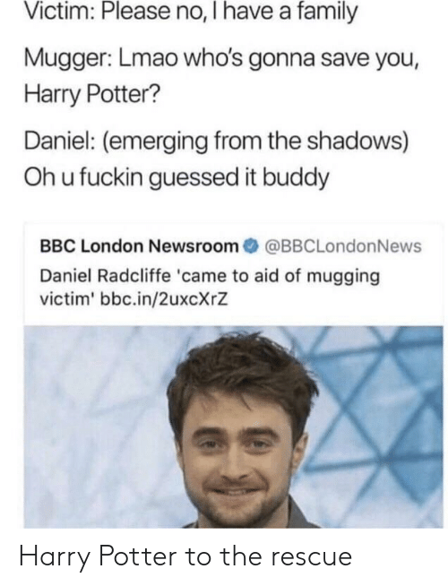 Daniel Radcliffe: Victim: Please no, I have a family  Mugger: Lmao who's gonna save you,  Harry Potter?  Daniel: (emerging from the shadows)  Oh u fuckin guessed it buddy  BBC London Newsroom@BBCLondonNews  Daniel Radcliffe 'came to aid of mugging  victim' bbc.in/2uxcXrZ Harry Potter to the rescue