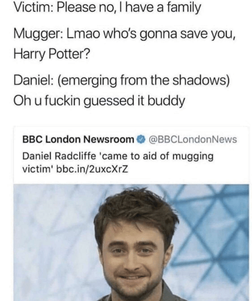 Shadows: Victim: Please no, I have a family  Mugger: Lmao who's gonna save you,  Harry Potter?  Daniel: (emerging from the shadows)  Oh u fuckin guessed it buddy  BBC London Newsroom  @BBCLondonNews  Daniel Radcliffe 'came to aid of mugging  victim' bbc.in/2uxcXrZ
