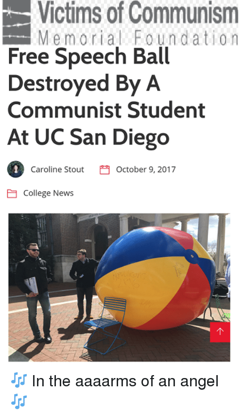 uc san diego: Victims of Communism  Memorial Foundation  Free Speech Ball  Destroyed By A  Communist Student  At UC San Diego  1  Caroline StoutOctober 9, 2017  College News 🎶 In the aaaarms of an angel 🎶