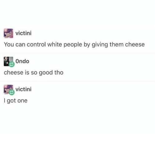 White People, Control, and Good: victini  You can control white people by giving them cheese  Ondo  cheese is so good tho  victini  I got one