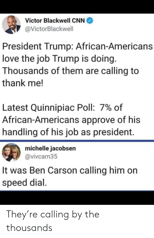 michelle: Victor Blackwell CNN  @VictorBlackwell  President Trump: African-Americans  love the job Trump is doing.  Thousands of them are calling to  thank me!  Latest Quinnipiac Poll: 7% of  African-Americans approve of his  handling of his job as president.  michelle jacobsen  @vivcam35  It was Ben Carson calling him on  speed dial They're calling by the thousands