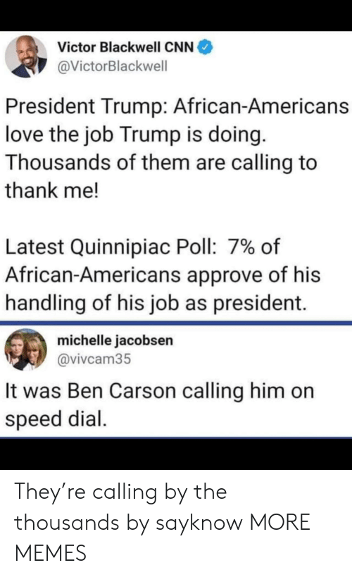 michelle: Victor Blackwell CNN  @VictorBlackwell  President Trump: African-Americans  love the job Trump is doing.  Thousands of them are calling to  thank me!  Latest Quinnipiac Poll: 7% of  African-Americans approve of his  handling of his job as president.  michelle jacobsen  @vivcam35  It was Ben Carson calling him on  speed dial. They're calling by the thousands by sayknow MORE MEMES