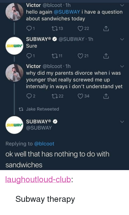 """Club, Hello, and Parents: Victor @blcoot 1h  hello again @SUBWAY i have a question  about sandwiches today  SUBWAY @SUBWAY 1h  Sure  ロ11  21  Victor @blcoot 1h  why did my parents divorce when i was  younger that really screwed me up  internally in ways i don't understand yet  92 22 34  ロJake Retweeted  SUBWAYO  @SUBWAY  SUBWAV  Replying to @blcoot  ok well that has nothing to do with  sandwiches <p><a href=""""http://laughoutloud-club.tumblr.com/post/172134085670/subway-therapy"""" class=""""tumblr_blog"""">laughoutloud-club</a>:</p>  <blockquote><p>Subway therapy</p></blockquote>"""