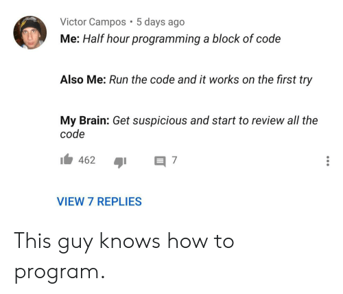 5 Days: Victor Campos 5 days ago  Me: Half hour programming a block of code  Also Me: Run the code and it works on the first try  My Brain: Get suspicious and start to review all the  code  462  7  VIEW 7 REPLIES This guy knows how to program.