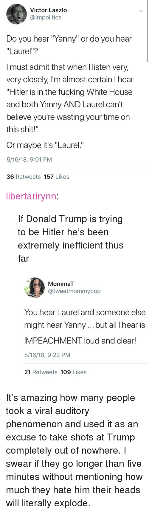"""Donald Trump, Fucking, and Shit: Victor Laszlo  @lmpolitics  Do you hear """"Yanny"""" or do you hear  """"Laurel""""?  I must admit that when l listen very,  very closely, l'm almost certain l hear  """"Hitler is in the fucking White House  and both Yanny AND Laurel can't  believe you're wasting your time on  this shit!""""  Or maybe it's """"Laurel.""""  5/16/18, 9:01 PM  36 Retweets 157 Likes <p><a href=""""https://libertarirynn.tumblr.com/post/173975082539/if-donald-trump-is-trying-to-be-hitler-hes-been"""" class=""""tumblr_blog"""">libertarirynn</a>:</p>  <blockquote><p>If Donald Trump is trying to be Hitler he's been extremely inefficient thus far</p></blockquote>  <figure class=""""tmblr-full"""" data-orig-height=""""517"""" data-orig-width=""""750""""><img src=""""https://78.media.tumblr.com/7b793a5da1b33845c33185058982ffc0/tumblr_inline_p8uneyjdcq1rw09tq_500.jpg"""" data-orig-height=""""517"""" data-orig-width=""""750""""/></figure><p>It's amazing how many people took a viral auditory phenomenon and used it as an excuse to take shots at Trump completely out of nowhere. I swear if they go longer than five minutes without mentioning how much they hate him their heads will literally explode.</p>"""