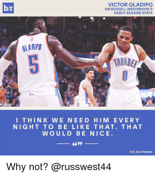hamm: VICTOR OLADIPO  hr  ON RUSSELL WESTBROOK'S  EARLY SEASON STATS  OLAD/PU  THIN K W E NEE DO HIM E V E R Y  NIGHT TO BE LIKE THAT. THAT  WOULD BE NICE  h/t Jon Hamm Why not? @russwest44