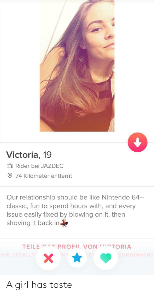 nintendo 64: Victoria, 19  I Rider bei JAZDEC  74 Kilometer entfernt  Our relationship should be like Nintendo 64-  classic, fun to spend hours with, and every  issue easily fixed by blowing on it, then  shoving it back in  TEILE PROFIL VONTORIA  IE GEFÄLLT  FUNDINNEN?  2 A girl has taste
