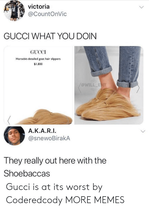slippers: victoria  @CountOnVic  GUCCI WHAT YOU DOIN  GUCCI  Horsebit-detailed goat hair slippers  $1,800  @WILL  Α.Κ.Α.RI.  @snewoBirakA  They really out here with the  Shoebaccas Gucci is at its worst by Coderedcody MORE MEMES