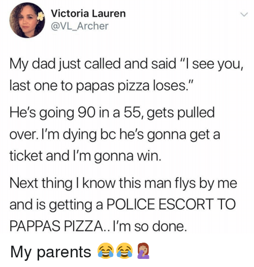 """Archer: Victoria Lauren  @VL_Archer  My dad just called and said """"I see you,  last one to papas pizza loses.""""  He's going 90 in a 5, gets pulled  over. I'm dying bc he's gonna get a  ticket and I'm gonna win  Next thing l know this man flys by me  and is getting a POLICE ESCORT TO  PAPPAS PIZZA.. I'm so done My parents 😂😂🤦🏽♀️"""