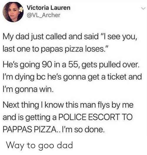 "victoria: Victoria Lauren  @VL_Archer  My dad just called and said ""I see you,  last one to papas pizza loses.""  He's going 90 in a 55, gets pulled over.  I'm dying bc he's gonna get a ticket and  I'm gonna win.  Next thing I know this man flys by me  and is getting a POLICE ESCORT TO  PAPPAS PIZZA.. I'm so done. Way to goo dad"