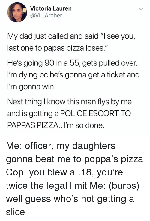 """Dad, Pizza, and Police: Victoria Laurern  @VL_Archer  My dad just called and said """"I see you,  last one to papas pizza loses.'""""  He's going 90 in a 55, gets pulled over.  l'm dying bc he's gonna get a ticket and  I'm gonna win  Next thing l know this man flys by me  and is getting a POLICE ESCORT TO  PAPPAS PIZZA..I'm so done Me: officer, my daughters gonna beat me to poppa's pizza Cop: you blew a .18, you're twice the legal limit Me: (burps) well guess who's not getting a slice"""
