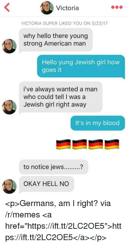 """Hello, Memes, and American: Victoria  VICTORIA SUPER LIKED YOU ON 3/23/17  why hello there young  strong American man  Hello yung Jewish girl how  goes it  i've always wanted a man  who could tell I was a  Jewish girl right away  It's in my blood  to notice jews...?  OKAY HELL NO <p>Germans, am I right? via /r/memes <a href=""""https://ift.tt/2LC2OE5"""">https://ift.tt/2LC2OE5</a></p>"""