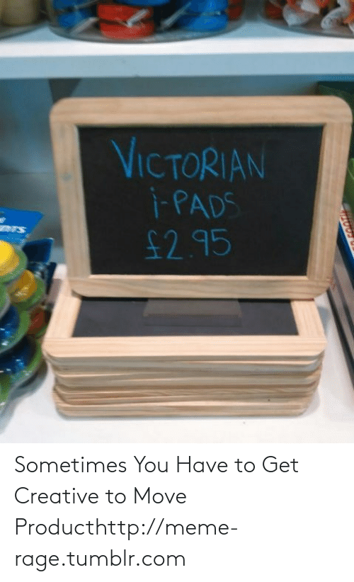 meme: VICTORIAN  i-PADS  £2.95  ers Sometimes You Have to Get Creative to Move Producthttp://meme-rage.tumblr.com