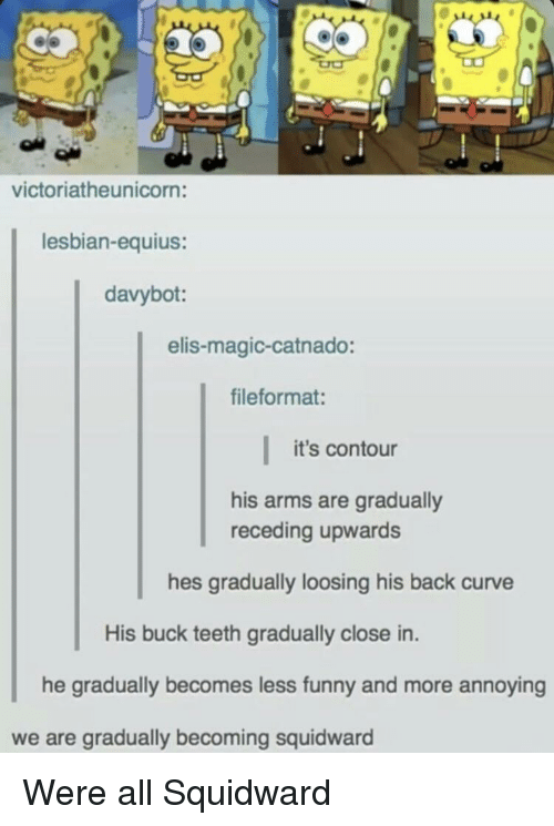 loosing: victoriatheunicorn:  lesbian-equius:  davybot:  elis-magic-catnado:  fileformat:  it's contour  his arms are gradually  receding upwards  hes gradually loosing his back curve  His buck teeth gradually close in.  he gradually becomes less funny and more ann  oying  we are gradually becoming squidward Were all Squidward
