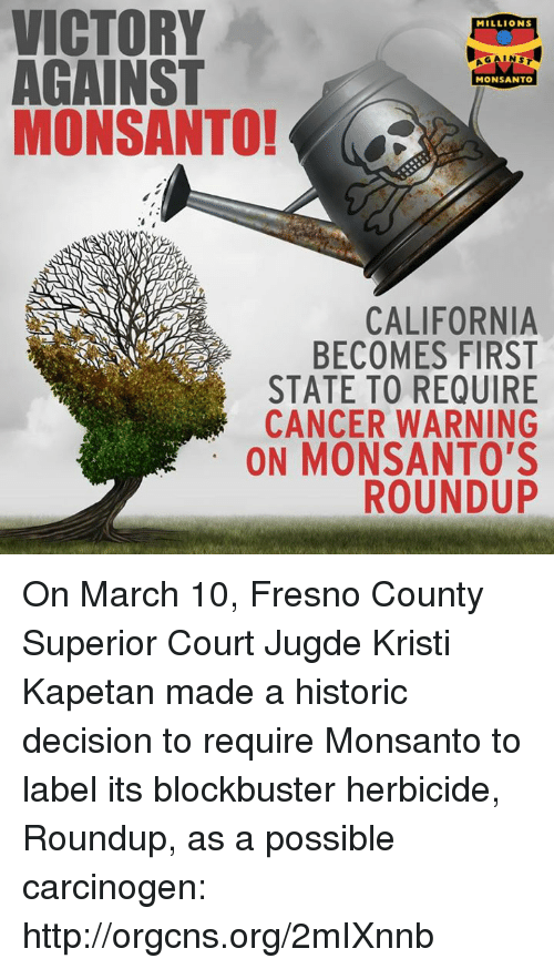 Kristi: VICTORY  MILLIONS  AGAINST  MONSANTO  MONSANTO!  CALIFORNIA  BECOMES FIRST  STATE TO REQUIRE  CANCER WARNING  ON MONSANTO'S  ROUNDUP On March 10, Fresno County Superior Court Jugde Kristi Kapetan made a historic decision to require Monsanto to label its blockbuster herbicide, Roundup, as a possible carcinogen: http://orgcns.org/2mIXnnb
