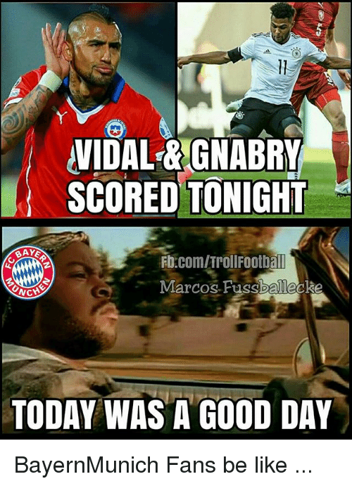 today was a good day: VIDAL& GNABRY  SCORED TONIGHT  Fb.com/TrollFootball  Marcos Fussballecke  NCH  TODAY WAS A GOOD DAY BayernMunich Fans be like ...