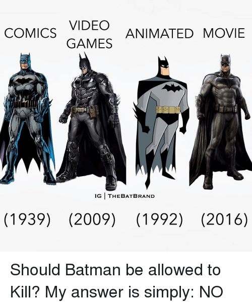 Animated Movies: VIDEO  COMICS  ANIMATED MOVIE  GAMES  IG THE BAT BRAND  (1939) (2009) (1992) (2016) Should Batman be allowed to Kill? My answer is simply: NO