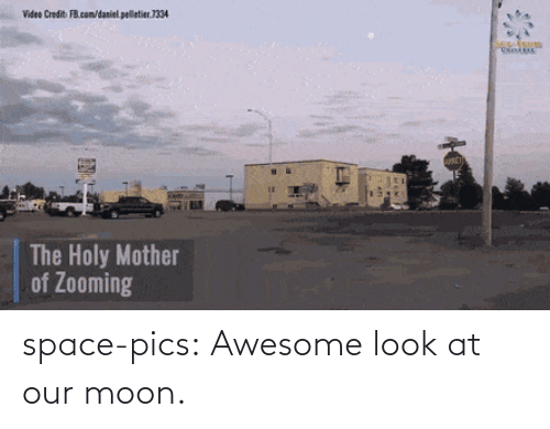 Mother Of: Video Credit FB.com/daniel. pelletier.1334  The Holy Mother  of Zooming space-pics:  Awesome look at our moon.
