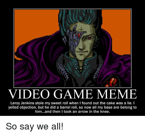 Game Meme: VIDEO GAME MEME  Leroy Jenkins stole my sweet roll when I found out the cake was a lie. I  yelled objection, but he did a barrel roll, so now all my base are belong to  him...and then I took an arrow in the knee. So say we all!