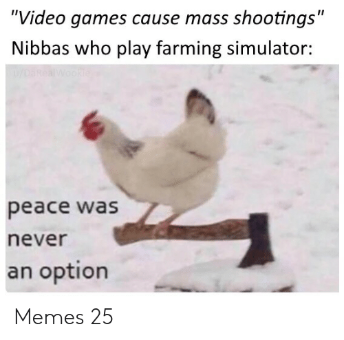 "Simulator: ""Video games cause mass shootings""  Nibbas who play farming simulator:  u/DaRealWookie  peace was  never  an option Memes 25"