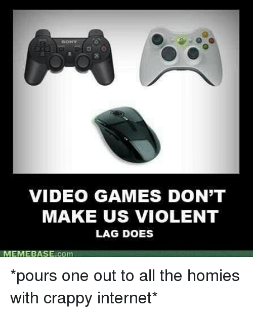 memebase: VIDEO GAMES DON'T  MAKE US viOLENT  LAG DOES  MEMEBASE.co *pours one out to all the homies with crappy internet*