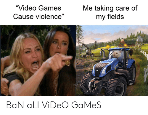 """Ban: """"Video Games  Me taking care of  my fields  Cause violence""""  7 BaN aLl ViDeO GaMeS"""