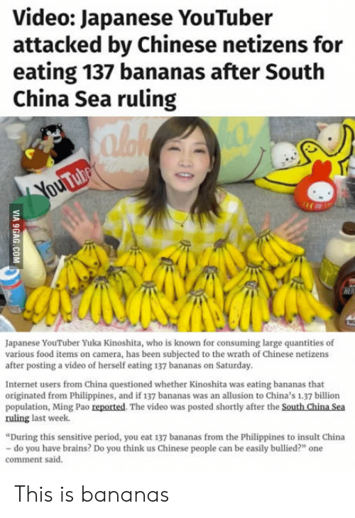 """period: Video: Japanese YouTuber  attacked by Chinese netizens for  eating 137 bananas after South  China Sea ruling  Japanese YouTuber Yuka Kinoshita, who is known for consuming large quantities of  various food items on camera, has been subjected to the wrath of Chinese netizens  after posting a video of herself eating 137 bananas on Saturday.  Internet users from China questioned whether Kinoshita was eating bananas that  originated from Philippines, and if 137 bananas was an allusion to China's 1.37 billion  population, Ming Pao reported. The video was posted shortly after the South China Sea  ruling last week.  During this sensitive period, you eat 137 bananas from the Philippines to insult China  do you have brains? Do you think us Chinese people can be easily bullied?"""" one  comment said. This is bananas"""