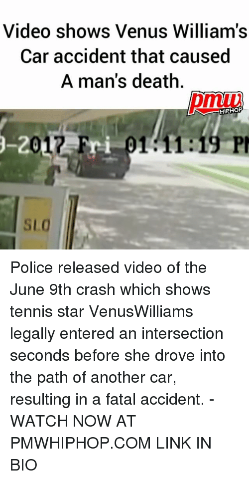 Memes, Police, and Death: Video shows Venus William's  Car accident that caused  A man's death  HIPHO  -20  -2017 Fri  Fri 91 11:19 P  SLO Police released video of the June 9th crash which shows tennis star VenusWilliams legally entered an intersection seconds before she drove into the path of another car, resulting in a fatal accident. - WATCH NOW AT PMWHIPHOP.COM LINK IN BIO