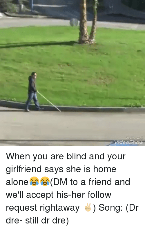 Dr. Dre: VideoShow When you are blind and your girlfriend says she is home alone😂😂(DM to a friend and we'll accept his-her follow request rightaway ✌🏼) Song: (Dr dre- still dr dre)