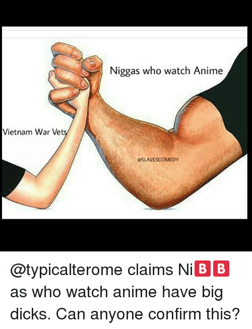 Memes, Vietnam, and 🤖: Vietnam War Vet  Niggas who watch Anime  OSLAVESCOMEDY @typicalterome claims Ni🅱🅱as who watch anime have big dicks. Can anyone confirm this?