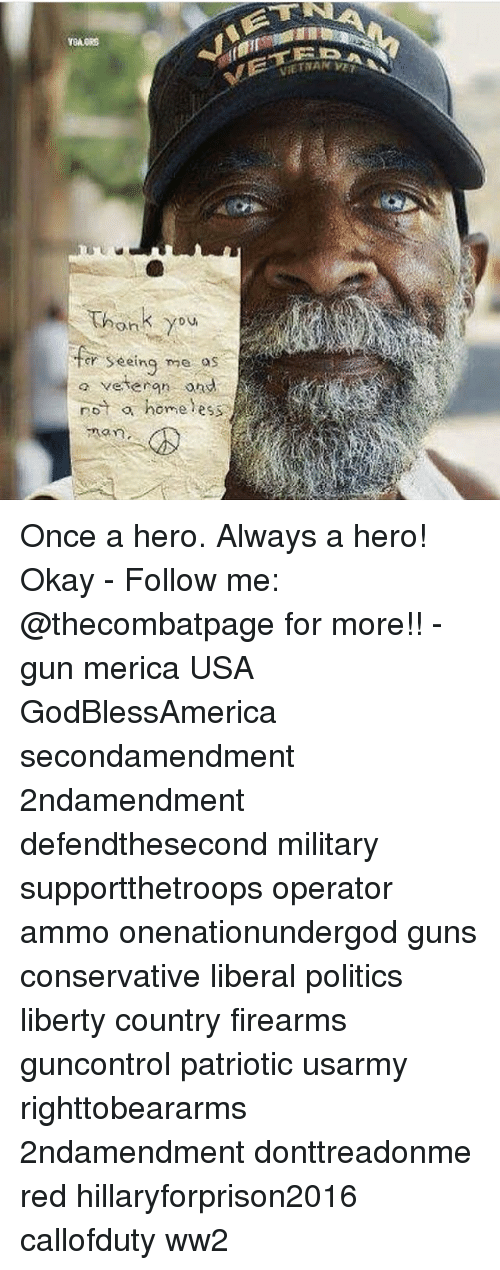 Guns, Memes, and Politics: VIETWAN  Thank you  r Seeing me as  o veteran ond  eing mo o  not o home less  o  home ess  A93 Once a hero. Always a hero! Okay - Follow me: @thecombatpage for more!! - gun merica USA GodBlessAmerica secondamendment 2ndamendment defendthesecond military supportthetroops operator ammo onenationundergod guns conservative liberal politics liberty country firearms guncontrol patriotic usarmy righttobeararms 2ndamendment donttreadonme red hillaryforprison2016 callofduty ww2