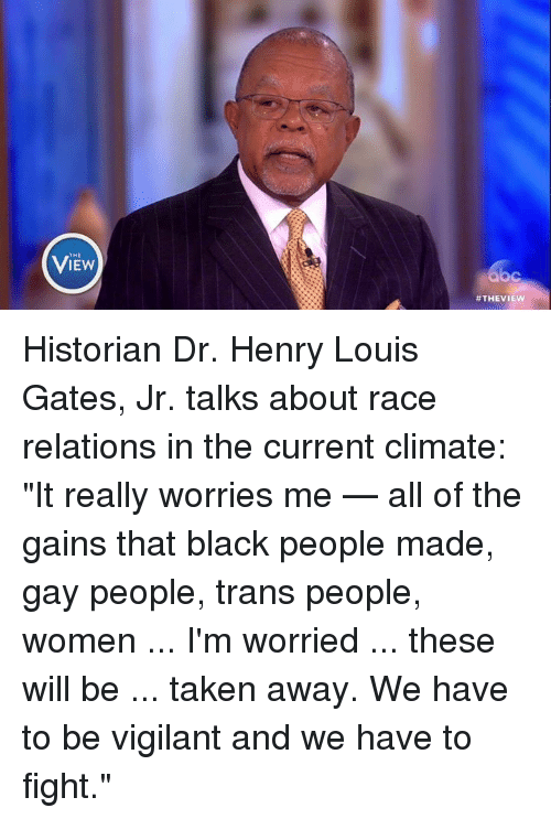 """Memes, Taken, and Black: View  THE  VIEW  C  Historian Dr. Henry Louis Gates, Jr. talks about race relations in the current climate: """"It really worries me — all of the gains that black people made, gay people, trans people, women ... I'm worried ... these will be ... taken away. We have to be vigilant and we have to fight."""""""