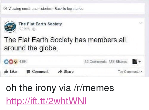 "Oh The Irony: Viewing most recent stories  Back to top stories  The Flat Earth Society  20 hrs .  The Flat Earth Society has members all  around the globe.  32 Comments 386 Shares  Like -Comment Share  Top Comments <p>oh the irony via /r/memes <a href=""http://ift.tt/2whtWNl"">http://ift.tt/2whtWNl</a></p>"