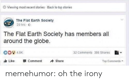 Oh The Irony: Viewing most recent stories  Back to top stories  The Flat Earth Society  20 hrs .  The Flat Earth Society has members all  around the globe.  32 Comments 386 Shares  Like -Comment Share  Top Comments memehumor:  oh the irony