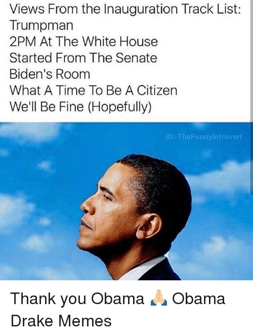 Introvert, Memes, and Drake Meme: Views From the Inauguration Track List:  Trumpman  2PM At The White House  Started From The Senate  Biden's Room  What A Time To Be A Citizen  We'll Be Fine (Hopefully)  IG: The Funny Introvert Thank you Obama 🙏🏼 Obama Drake Memes