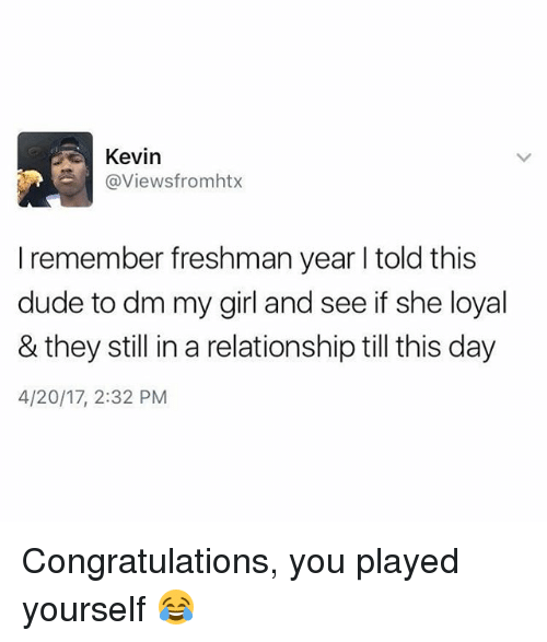 Congratulations You Played Yourself, Dude, and Funny: @Views fromhtx  remember freshman year l told this  dude to dm my girl and see if she loyal  & they still in a relationship till this day  4/20/17, 2:32 PM Congratulations, you played yourself 😂