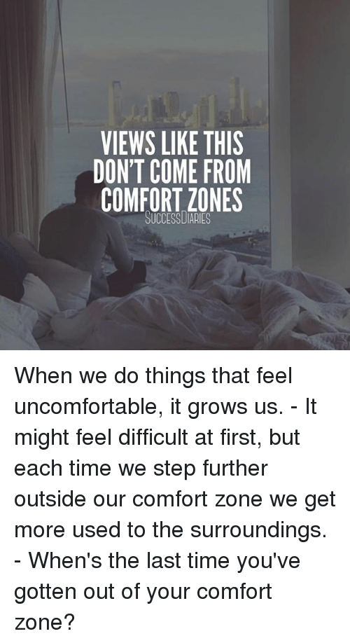 Memes, Time, and 🤖: VIEWS LIKE THIS  DON'T COME FROM  COMFORT ZONES When we do things that feel uncomfortable, it grows us. - It might feel difficult at first, but each time we step further outside our comfort zone we get more used to the surroundings. - When's the last time you've gotten out of your comfort zone?